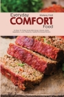 Everyday Comfort Food: An Easy-to-Follow Guide with Soups, Snacks, Sides, Appetizers, Lunch, Desserts, Healthy Farmhouse Dinners Cover Image