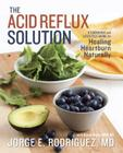 The Acid Reflux Solution: A Cookbook and Lifestyle Guide for Healing Heartburn Naturally Cover Image