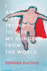 I Am Not Trying to Hide My Hungers from the World (American Poets Continuum #185) Cover Image