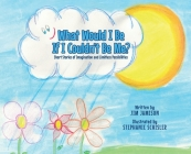 What Would I Be If I Couldn't Be Me?: Short Stories of Imagination and Limitless Possibilities Cover Image