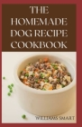 The Homemade Dog Recipes Cookbook: Easy To Prepare Meals And Treats For Your Dogs Cover Image