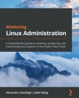 Mastering Linux Administration: A comprehensive guide to installing, configuring, and maintaining Linux systems in the modern data center Cover Image