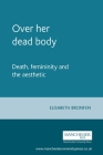 Over Her Dead Body: Death, Femininity and the Aesthetic Cover Image