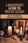 A Beginner's Guide To Wiccan Altars: Tips For Creating And Setting Up Your Own Altar: Creating A Personal Altar Cover Image