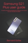 Samsung S21 Plus user guide: A step by step illustrated guide to help you set up and use your S21 plus 5G 2021 Cover Image