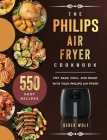 The Philips Air Fryer Cookbook: 550 Easy Recipes to Fry, Bake, Grill, and Roast with Your Philips Air Fryer Cover Image