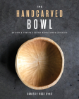 The Handcarved Bowl: Design & Create Custom Bowls from Scratch Cover Image