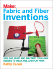Fabric and Fiber Inventions: Sew, Knit, Print, and Electrify Your Own Designs to Wear, Use, and Play with Cover Image