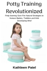 Potty Training Revolutionized: Potty Learning Sure-Fire Natural Strategies to Nurture Babies, Toddlers and Kids Developing Mind Cover Image