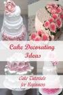Cake Decorating Ideas: Cake Tutorials for Beginners: Cake Decorating Tutorials Cover Image
