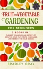 Fruit and Vegetable Gardening for Beginners: 2 Books in 1: The Best Techniques and Secrets to Growing Your Own Fruits and Vegetables in the Home Garde Cover Image