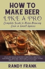 How to Make Beer Like a Pro: Complete Guide to Home Brewing - Even in Small Spaces Cover Image
