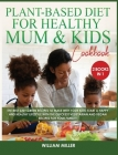 Plant-Based Diet for Healthy Mum and Kids Cookbook: The Best 220+ Green Recipes to make with your Kids! Start a HAPPY and HEALTHY Lifestyle with the Q Cover Image
