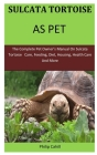 Sulcata Tortoise As Pet: The Complete pet owner's manual on sulcata tortoise care, feeding, diet, housing, health care and more Cover Image