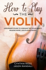 How to Play the Violin: A Beginner's Guide to Learning the Violin Basics, Reading Music, and Playing Songs Cover Image