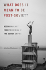 What Does It Mean to Be Post-Soviet?: Decolonial Art from the Ruins of the Soviet Empire (On Decoloniality) Cover Image