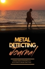 Metal Detecting Journal: Record Detector Machine & Settings Used, Keep Track Of Treasure, Finds & Items Found Pages, Log Location, Notes, Detec Cover Image
