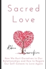 Sacred Love: How We Hurt Ourselves in Our Relationships and How to Regain Our Self-Esteem to Love Again Cover Image