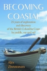 Becoming Coastal: 25 Years of Exploration and Discovery of the British Columbia Coast by Paddle, Oar and Sail Cover Image