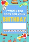 I Wrote This Book For Your Birthday: The Perfect Birthday Gift For Kids to Create Their Very Own Personalized Book for Family and Friends Cover Image
