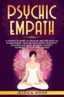 Psychic Empath: A Complete Guide to Develop Abilities Such as, Clairvoyance, Healing Mediumship, Telepathy, Intuition and Aura Reading Cover Image