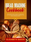 Bread Machine Cookbook: The Ultimate Guide to Bake at Home. Enjoy Easy and Delicious Recipes to Prepare your Fresh Homemade Bread. Cover Image