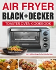 Air Fryer Black+Decker Toaster Oven Cookbook: Easy & Delicious Recipes For Fast & Healthy Meals Cover Image