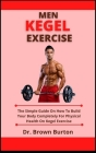 Men Kegel Exercise: The Simple Guide On How To Build Your Body Completely For Physical Health On Kegel Exercise Cover Image