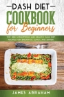 Dash Diet Cookbook for Beginners: Top 100 Scrumptious and Healthy Dash Diet Recipes for Breakfast, Lunch, and Dinner Cover Image
