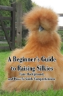 A Beginner's Guide to Raising Silkies: Care, Background, and How-To Guide Comprehension: Caring for Silkies Cover Image