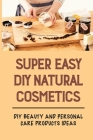 Super Easy DIY Natural Cosmetics: DIY Beauty And Personal Care Products Ideas: Homemade Beauty Recipes Cover Image