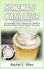 Homemade Water Kefir: The Complete Guide & Recipes for Healthy & Delicious Natural Immune Booster Beverage Cover Image