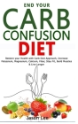 End Your Carb Confusion Diet: Restore your Health with Carb Diet Approach, Increase Potassium, Magnesium, Calcium, Fiber, Stay Fit, Build Muscles & Cover Image
