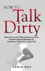 How to Talk Dirty: Drive Your Lover Wild and Become Your Partner's Sexual Obsession by Learning to Talk Dirty in Your bed. Cover Image