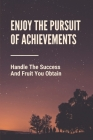 Enjoy The Pursuit Of Achievements: Handle The Success And Fruit You Obtain: The Behavior Behind Success Cover Image