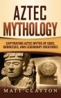 Aztec Mythology: Captivating Aztec Myths of Gods, Goddesses, and Legendary Creatures Cover Image