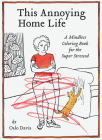 This Annoying Home Life: A Mindless Coloring Book for the Super Stressed Cover Image