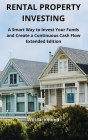 Rental Property Investing: A Smart Way to Invest Your Funds and Create Continuous Cash Flow Extended Edition Cover Image