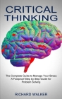 Critical Thinking: The Complete Guide to Manage Your Stress (A Foolproof Step by Step Guide for Problem Solving) Cover Image