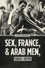 Sex, France, and Arab Men, 1962–1979 Cover Image