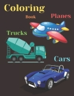 Trucks, Planes and Cars Coloring Book: COLORING AND ACTIVITY BOOK FOR KIDS AND TODDLERS IN PRESCHOOL AGES 2 TO 9, 42 pages 8.5