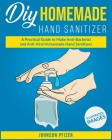 Homemade Hand Sanitizer: A Practical Guide to Make Anti-Bacterial and Anti-Viral Homemade Sanitizers Cover Image