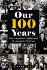 Our 100 Years: The Canadian Federation of University Women (Feminist History Society Book #12) Cover Image