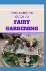 The Complete Guide to Fairy Gardening: A Step by Step Guide To Making Your Own Fun Miniature Fairy Gardens Cover Image