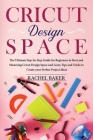 Cricut Design Space: The Ultimate Step-by-Step Guide for Beginners to Start and Mastering Cricut Design Space and Learn Tips and Tricks Cre Cover Image