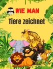 Wie Man Tiere Zeichnet: Niedliches Tierbuch für Kinder Für Kleinkinder, Vorschulkinder, Jungen & Mädchen im Alter von 2-4 4-8 8-12 Cover Image