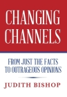Changing Channels: From Just The Facts To Outrageous Opinions Cover Image