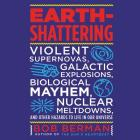 Earth-Shattering: Violent Supernovas, Galactic Explosions, Biological Mayhem, Nuclear Meltdowns, and Other Hazards to Life in Our Univer Cover Image