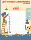 Numero di tracciare il libro per i bambini: Libro di lavoro di scrittura prescolare, Traccia Numeri Practice Workbook for Kindergarten and Bambini di Cover Image