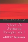 A Book Of Unfettered Thoughts: Vol 1.: A.B.O.U.T. Beginnings Cover Image